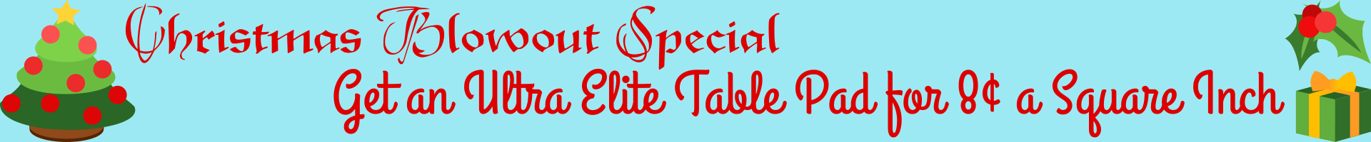Christmas Special - Get An Ultra Elite Table Pad For 8 Cents A Square Inch