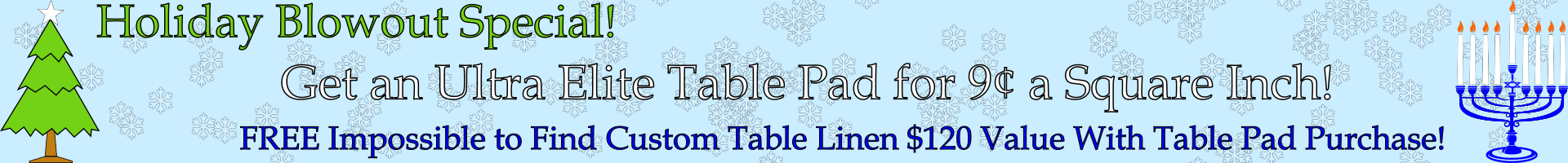 Holiday Blowout Special - Get An Ultra Elite Table Pad For 9 Cents A Square Inch