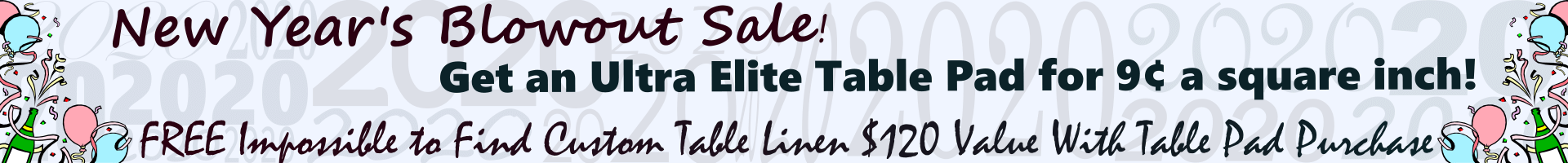 New Year's Blowout Special - Get An Ultra Elite Table Pad For 9 Cents A Square Inch
