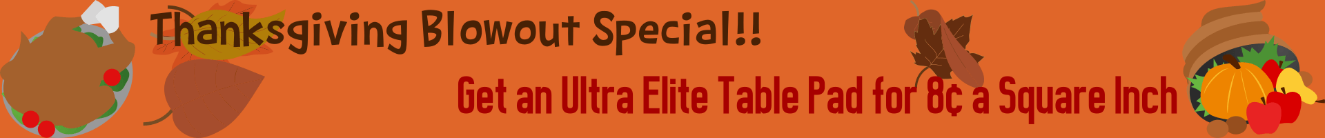 Thanksgiving Special - Get An Ultra Elite Table Pad For 8 Cents A Square Inch