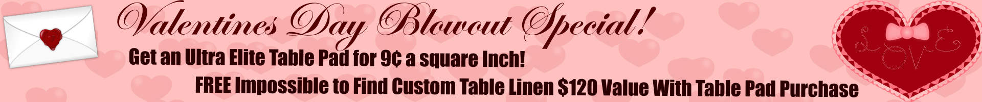 Valentine's Blowout Special - Get An Ultra Elite Table Pad For 9 Cents A Square Inch